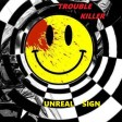 UNREAL SIGN - TROUBLE KILLER